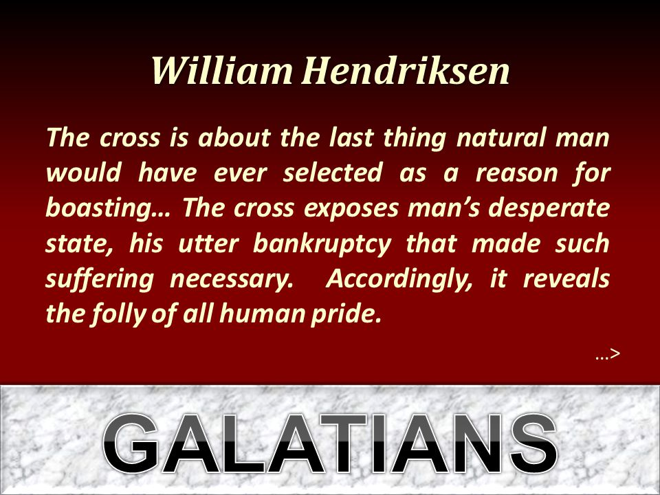 William Hendriksen …> The cross is about the last thing natural man would have ever selected as a reason for boasting… The cross exposes man's desperate state, his utter bankruptcy that made such suffering necessary.