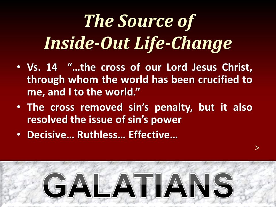 """The Source of Inside-Out Life-Change Vs. 14 """"…the cross of our Lord Jesus Christ, through whom the world has been crucified to me, and I to the world."""