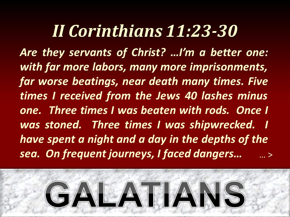 II Corinthians 11:23-30 … > Are they servants of Christ? …I'm a better one: with far more labors, many more imprisonments, far worse beatings, near de