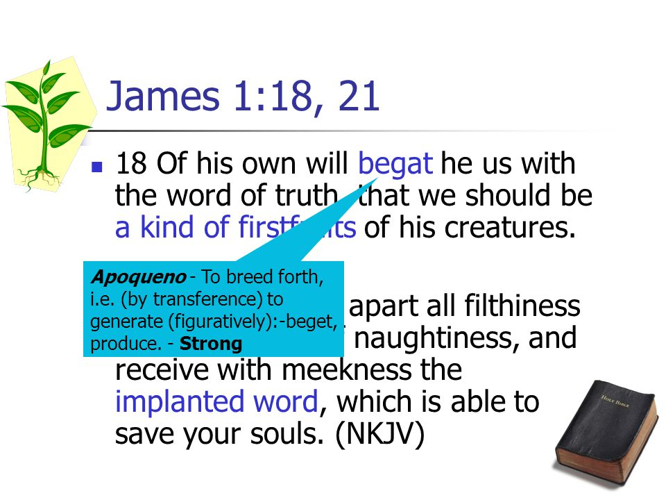 13 James 1:18, 21 18 Of his own will begat he us with the word of truth, that we should be a kind of firstfruits of his creatures.
