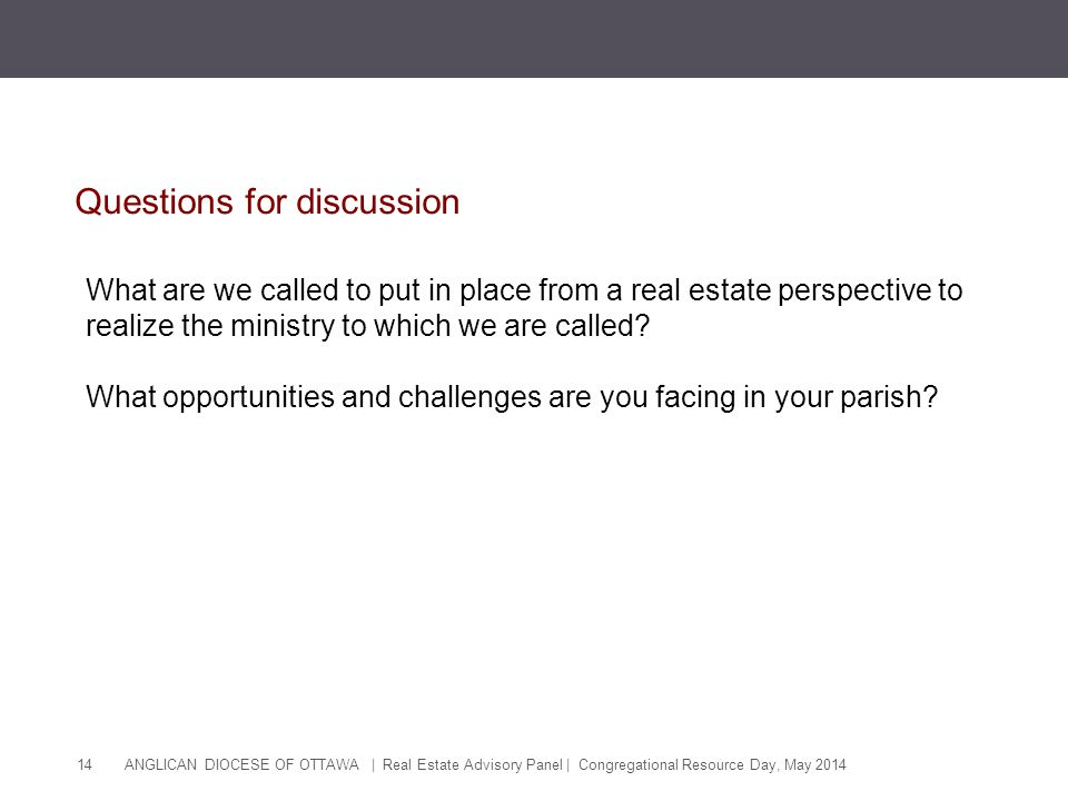 ANGLICAN DIOCESE OF OTTAWA | Real Estate Advisory Panel | Congregational Resource Day, May 2014 14 Questions for discussion What are we called to put