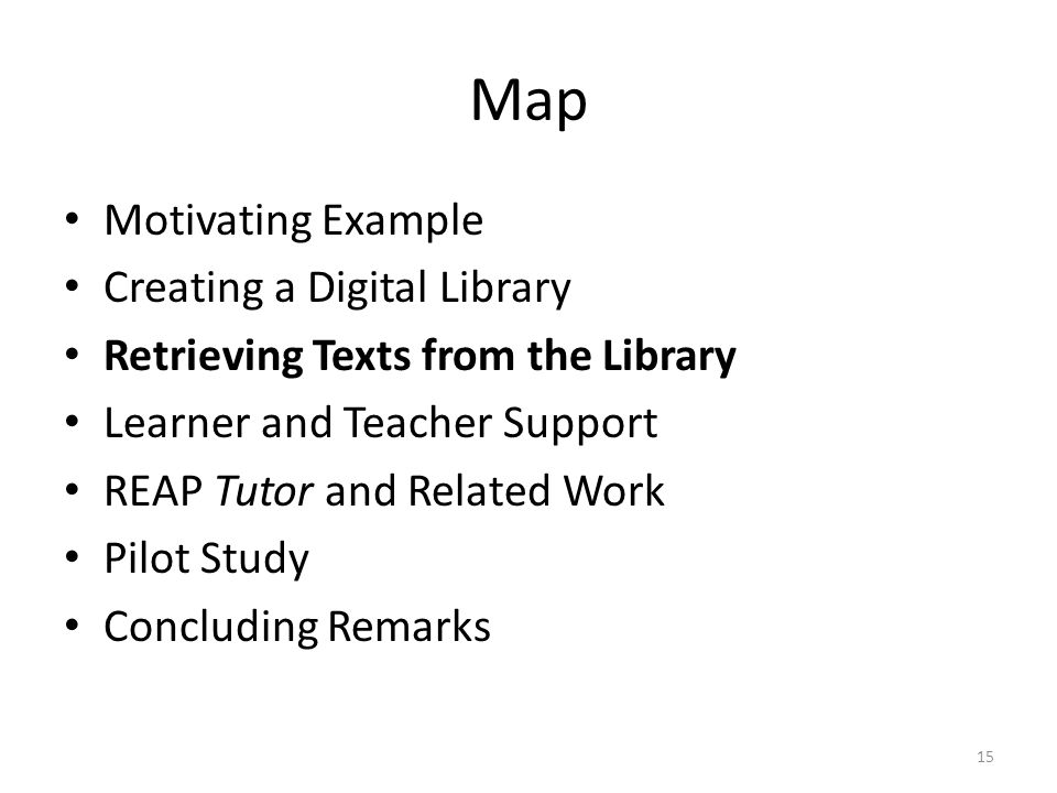 Map Motivating Example Creating a Digital Library Retrieving Texts from the Library Learner and Teacher Support REAP Tutor and Related Work Pilot Study Concluding Remarks 15