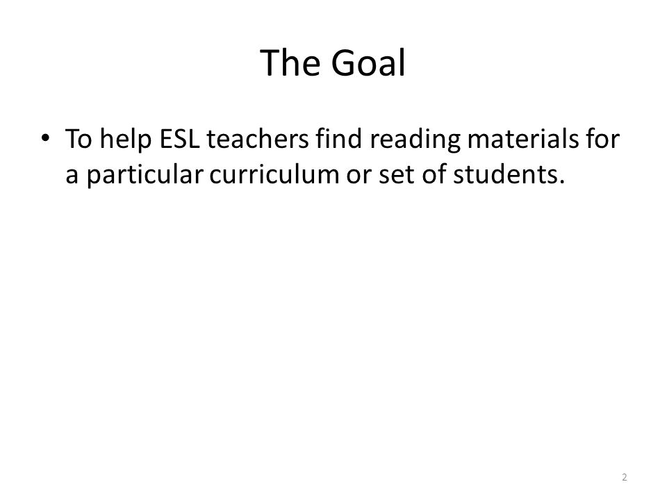 The Goal To help ESL teachers find reading materials for a particular curriculum or set of students.