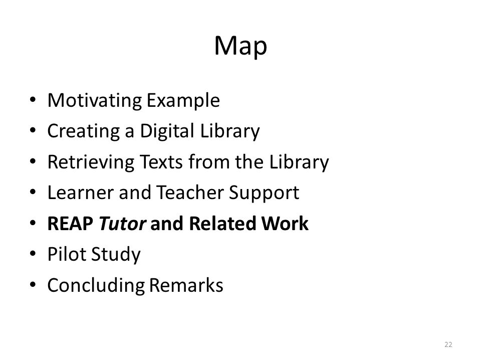 Map Motivating Example Creating a Digital Library Retrieving Texts from the Library Learner and Teacher Support REAP Tutor and Related Work Pilot Study Concluding Remarks 22