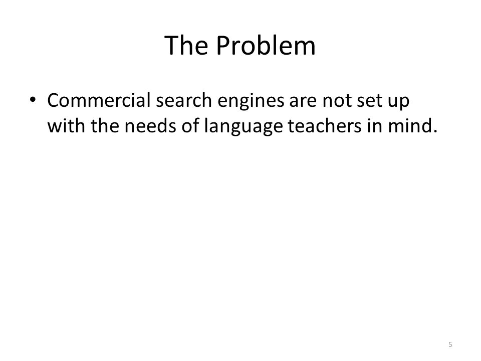 The Problem Commercial search engines are not set up with the needs of language teachers in mind. 5