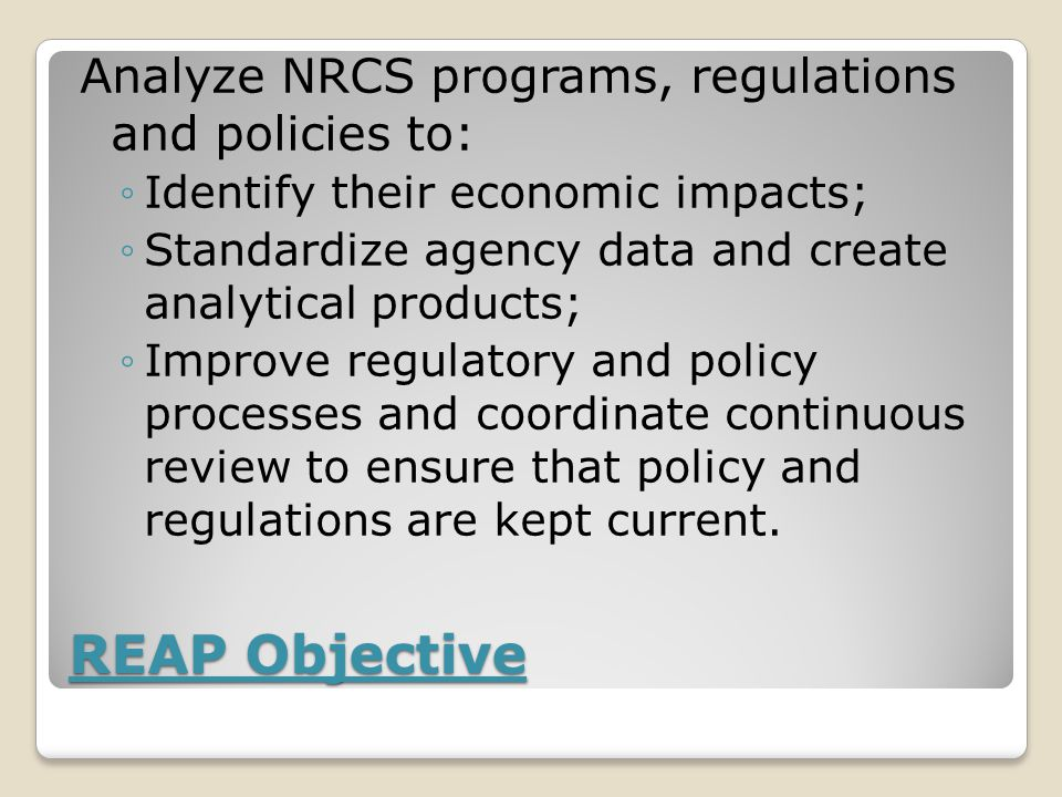 REAP Objective Analyze NRCS programs, regulations and policies to: ◦Identify their economic impacts; ◦Standardize agency data and create analytical products; ◦Improve regulatory and policy processes and coordinate continuous review to ensure that policy and regulations are kept current.