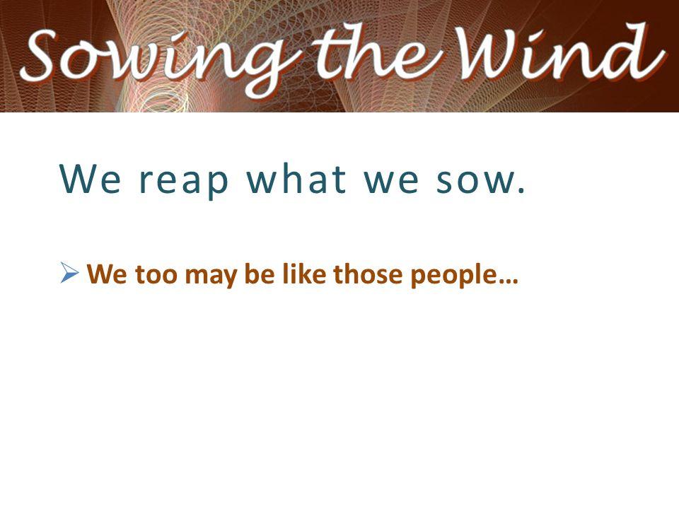  We too may be like those people…