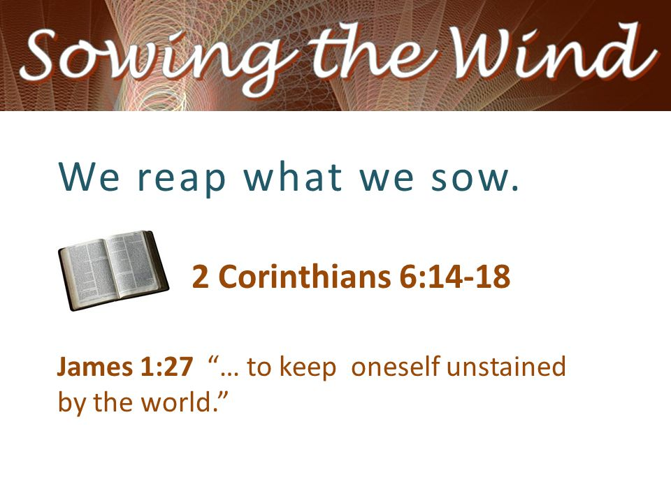 We reap what we sow. 2 Corinthians 6:14-18 James 1:27 … to keep oneself unstained by the world.