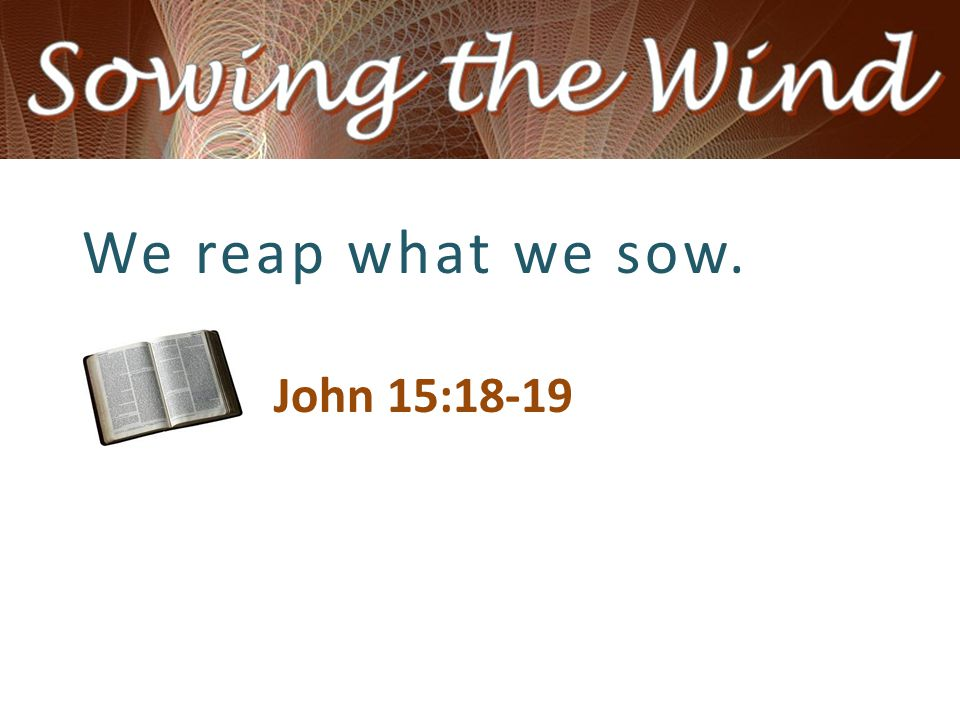 We reap what we sow. John 15:18-19