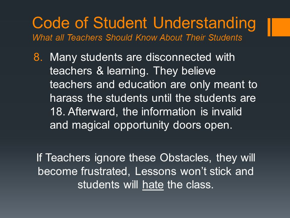 Code of Student Understanding What all Teachers Should Know About Their Students 8.Many students are disconnected with teachers & learning.