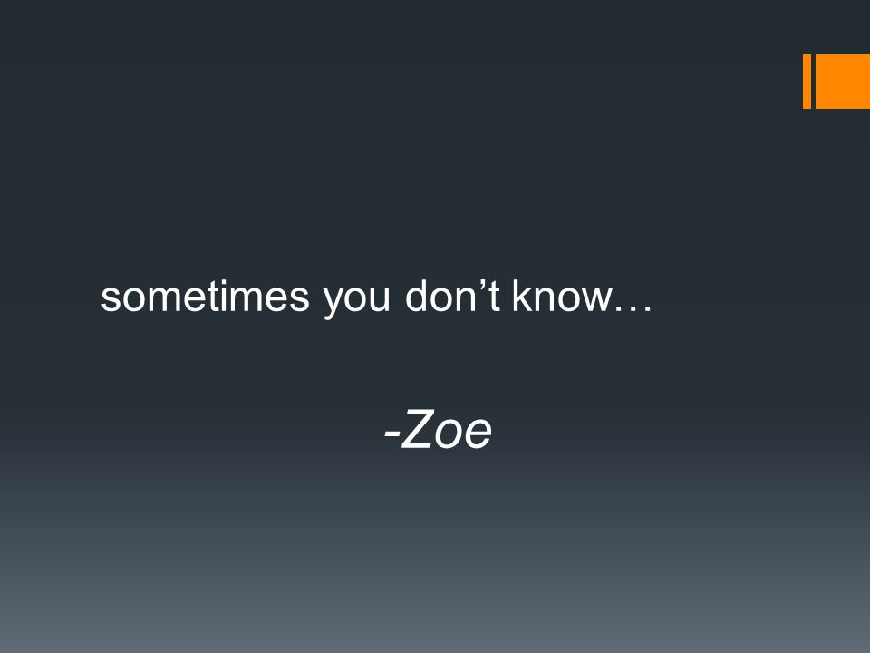 sometimes you don't know… -Zoe