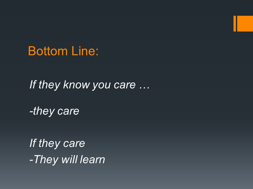 Bottom Line: If they know you care … -they care If they care -They will learn
