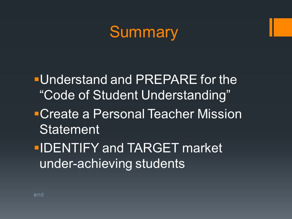 Summary  Understand and PREPARE for the Code of Student Understanding  Create a Personal Teacher Mission Statement  IDENTIFY and TARGET market under-achieving students end