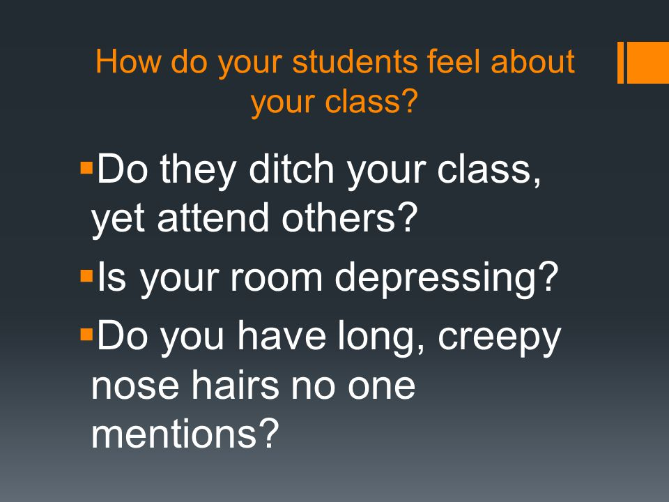 How do your students feel about your class.  Do they ditch your class, yet attend others.