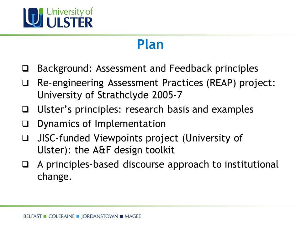 Plan  Background: Assessment and Feedback principles  Re-engineering Assessment Practices (REAP) project: University of Strathclyde 2005-7  Ulster'