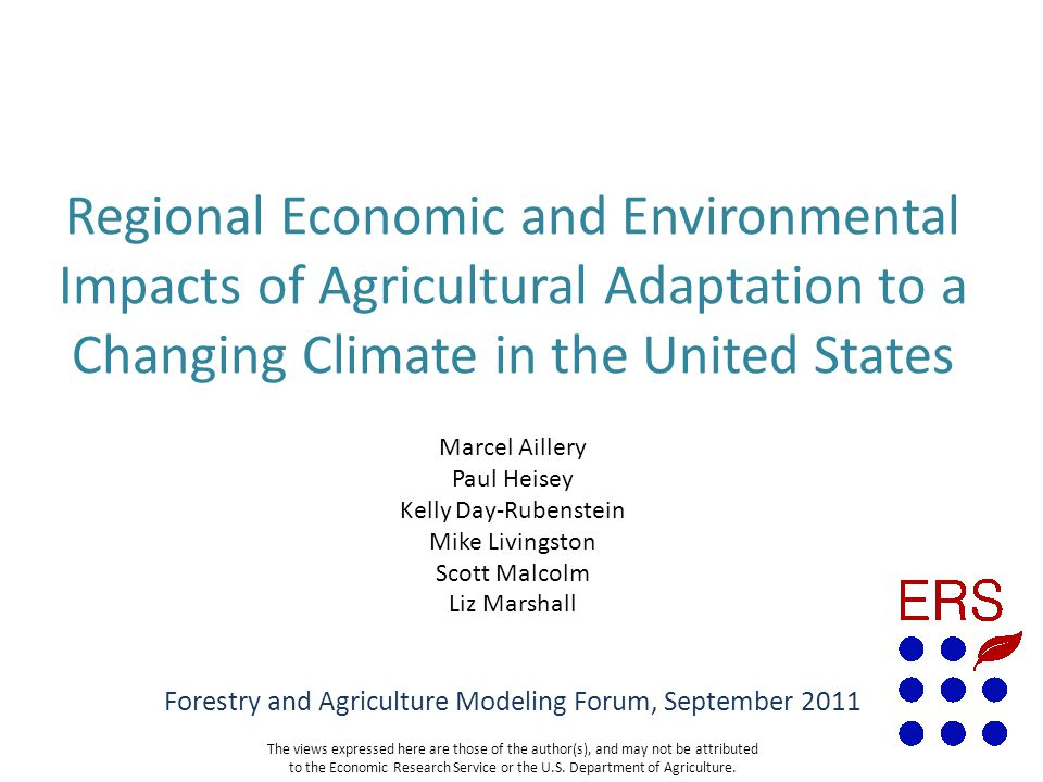 Marcel Aillery Paul Heisey Kelly Day-Rubenstein Mike Livingston Scott Malcolm Liz Marshall Regional Economic and Environmental Impacts of Agricultural Adaptation to a Changing Climate in the United States Forestry and Agriculture Modeling Forum, September 2011 The views expressed here are those of the author(s), and may not be attributed to the Economic Research Service or the U.S.