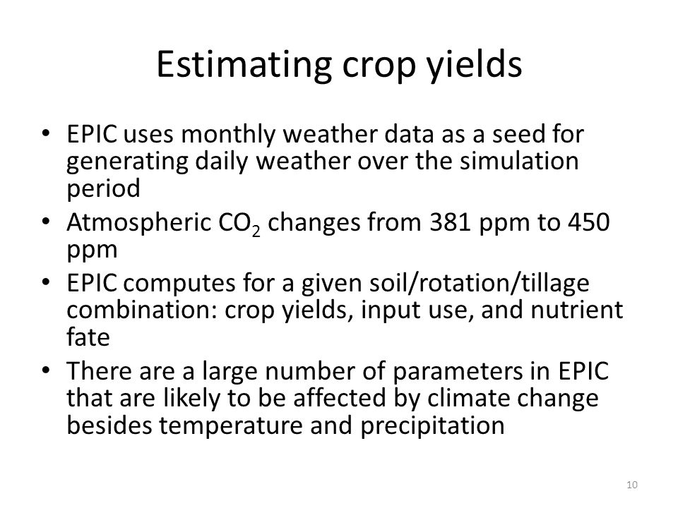 Estimating crop yields EPIC uses monthly weather data as a seed for generating daily weather over the simulation period Atmospheric CO 2 changes from 381 ppm to 450 ppm EPIC computes for a given soil/rotation/tillage combination: crop yields, input use, and nutrient fate There are a large number of parameters in EPIC that are likely to be affected by climate change besides temperature and precipitation 10