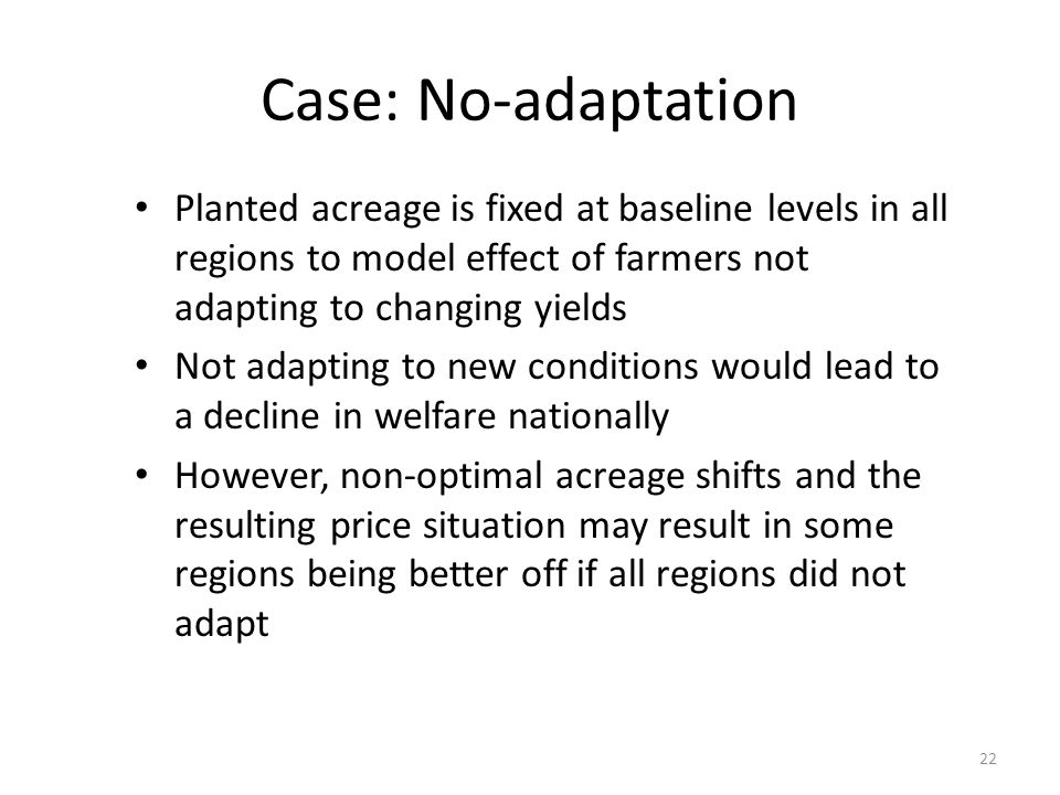 Case: No-adaptation Planted acreage is fixed at baseline levels in all regions to model effect of farmers not adapting to changing yields Not adapting to new conditions would lead to a decline in welfare nationally However, non-optimal acreage shifts and the resulting price situation may result in some regions being better off if all regions did not adapt 22
