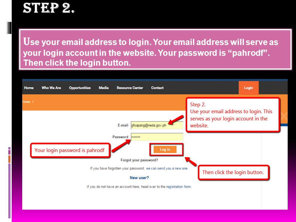 "STEP 2. U se your email address to login. Your email address will serve as your login account in the website. Your password is ""pahrodf"". Then click t"
