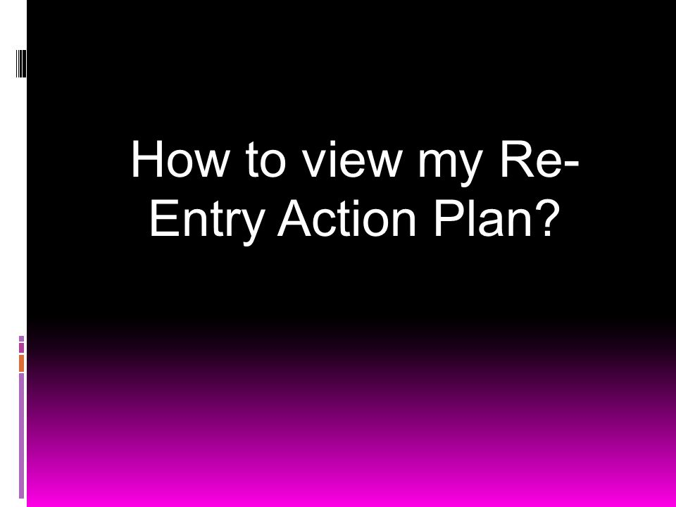How to view my Re- Entry Action Plan?