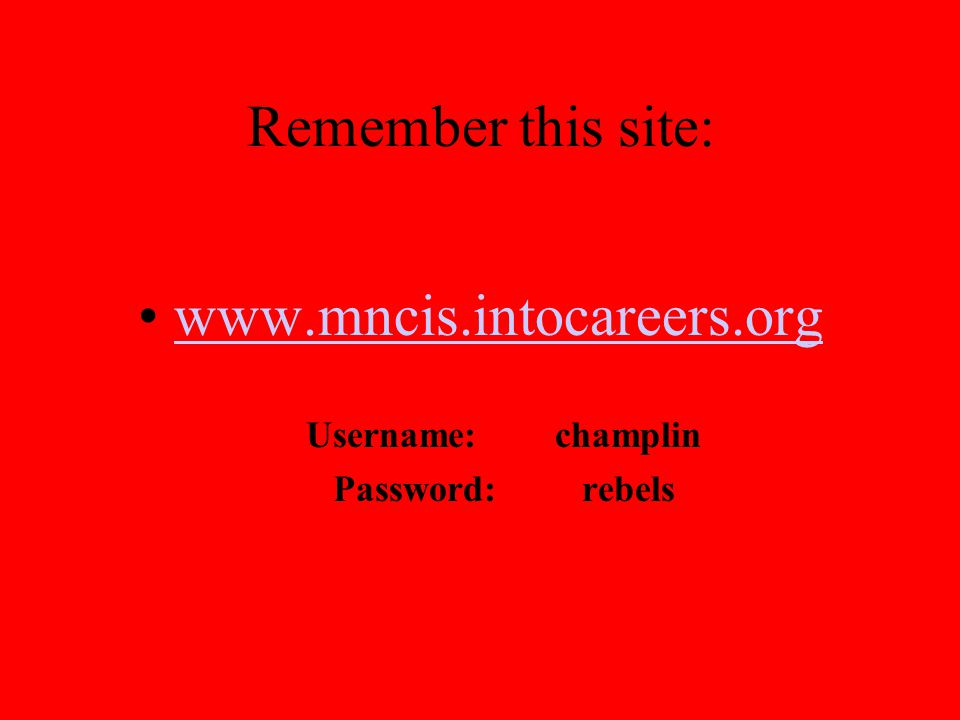Remember this site: www.mncis.intocareers.org Username: champlin Password: rebels
