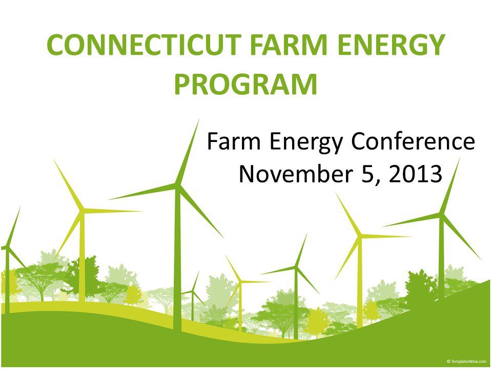 CONNECTICUT FARM ENERGY PROGRAM Farm Energy Conference November 5, 2013