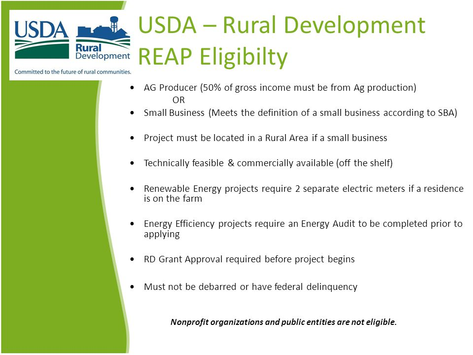 USDA – Rural Development REAP Eligibilty AG Producer (50% of gross income must be from Ag production) OR Small Business (Meets the definition of a small business according to SBA) Project must be located in a Rural Area if a small business Technically feasible & commercially available (off the shelf) Renewable Energy projects require 2 separate electric meters if a residence is on the farm Energy Efficiency projects require an Energy Audit to be completed prior to applying RD Grant Approval required before project begins Must not be debarred or have federal delinquency Nonprofit organizations and public entities are not eligible.