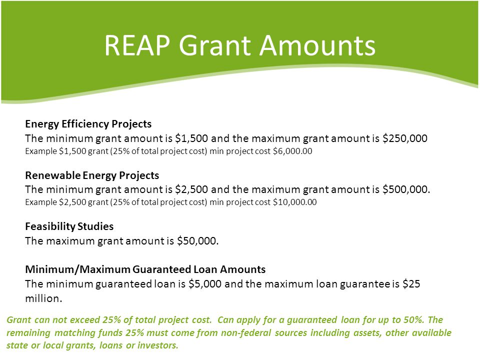 REAP Grant Amounts Energy Efficiency Projects The minimum grant amount is $1,500 and the maximum grant amount is $250,000 Example $1,500 grant (25% of total project cost) min project cost $6,000.00 Renewable Energy Projects The minimum grant amount is $2,500 and the maximum grant amount is $500,000.