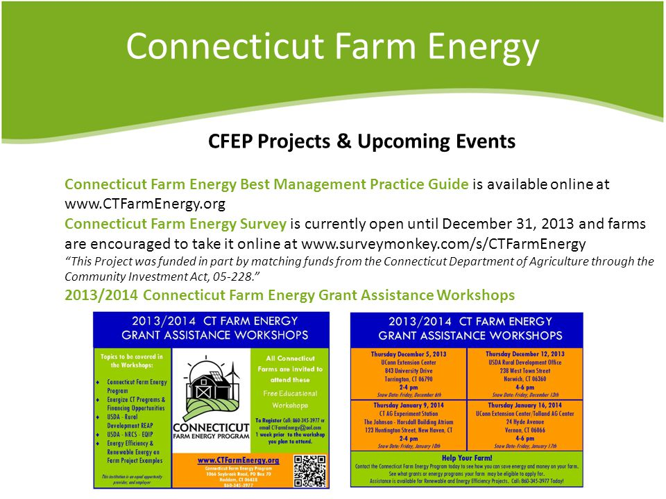 Connecticut Farm Energy CFEP Projects & Upcoming Events Connecticut Farm Energy Best Management Practice Guide is available online at www.CTFarmEnergy.org Connecticut Farm Energy Survey is currently open until December 31, 2013 and farms are encouraged to take it online at www.surveymonkey.com/s/CTFarmEnergy This Project was funded in part by matching funds from the Connecticut Department of Agriculture through the Community Investment Act, 05-228. 2013/2014 Connecticut Farm Energy Grant Assistance Workshops