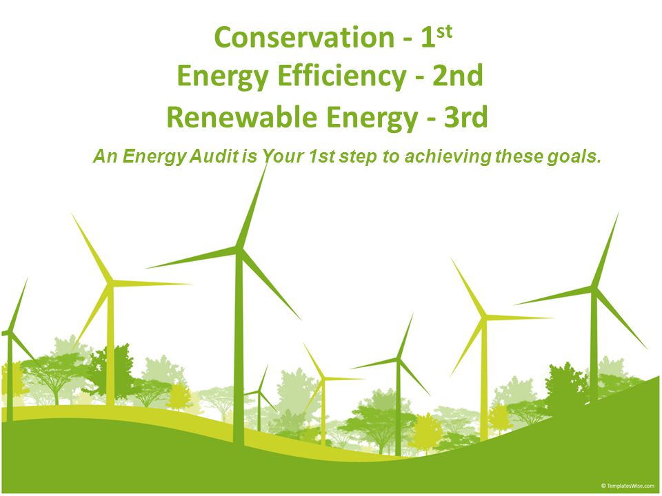 Conservation - 1 st An Energy Audit is Your 1st step to achieving these goals.