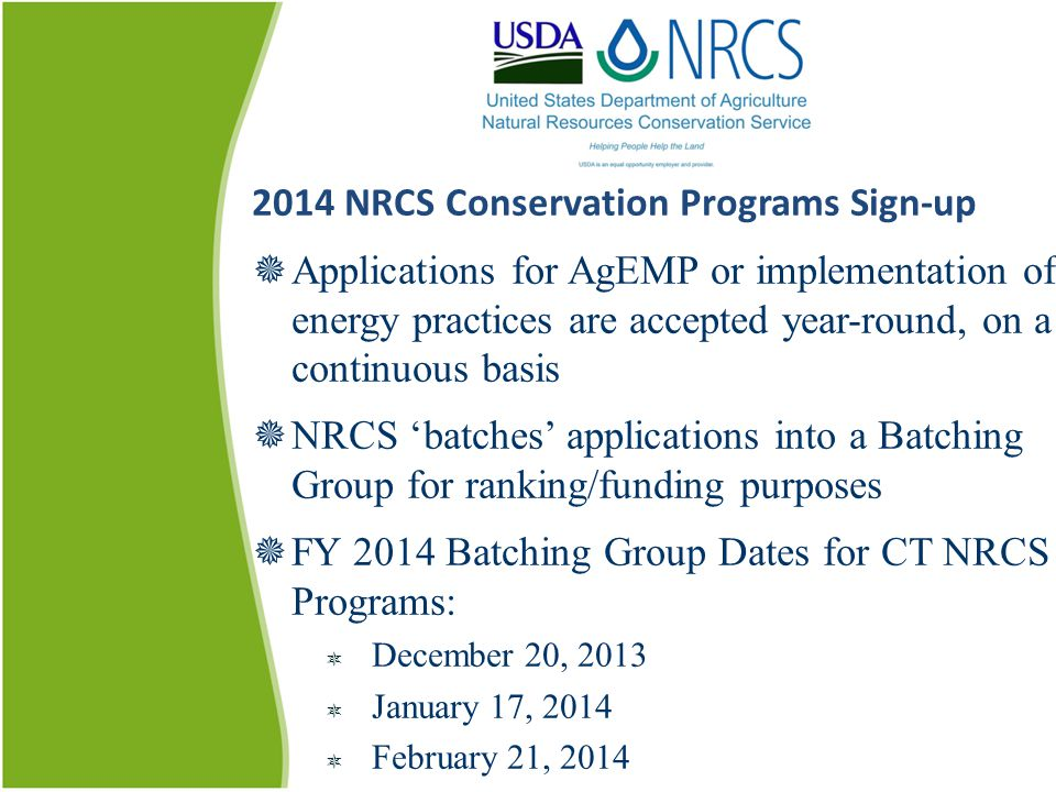 2014 NRCS Conservation Programs Sign-up  Applications for AgEMP or implementation of energy practices are accepted year-round, on a continuous basis  NRCS 'batches' applications into a Batching Group for ranking/funding purposes  FY 2014 Batching Group Dates for CT NRCS Programs:  December 20, 2013  January 17, 2014  February 21, 2014
