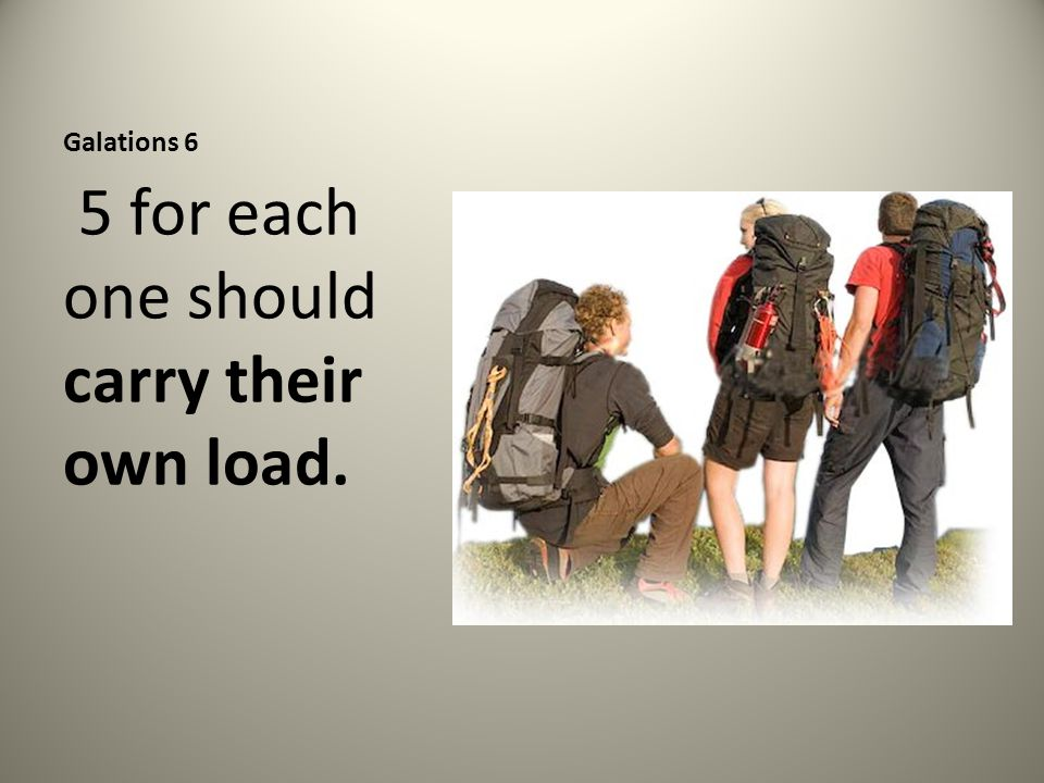 Galations 6 5 for each one should carry their own load.