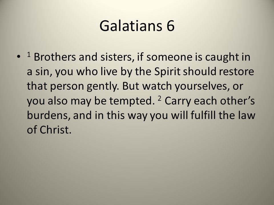 1 Brothers and sisters, if someone is caught in a sin, you who live by the Spirit should restore that person gently.