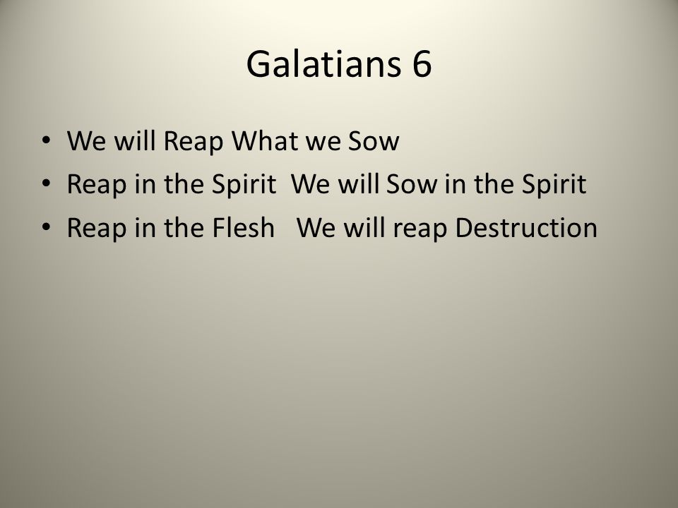 Galatians 6 We will Reap What we Sow Reap in the Spirit We will Sow in the Spirit Reap in the Flesh We will reap Destruction