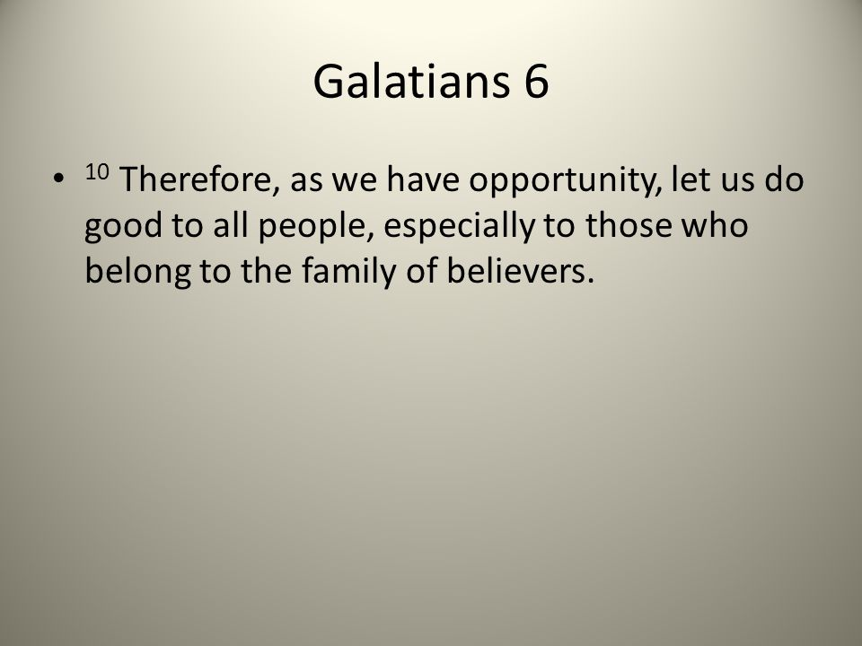 Galatians 6 10 Therefore, as we have opportunity, let us do good to all people, especially to those who belong to the family of believers.