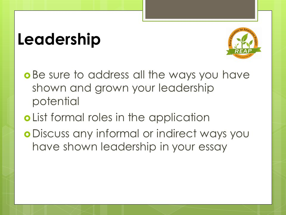 Leadership  Be sure to address all the ways you have shown and grown your leadership potential  List formal roles in the application  Discuss any informal or indirect ways you have shown leadership in your essay
