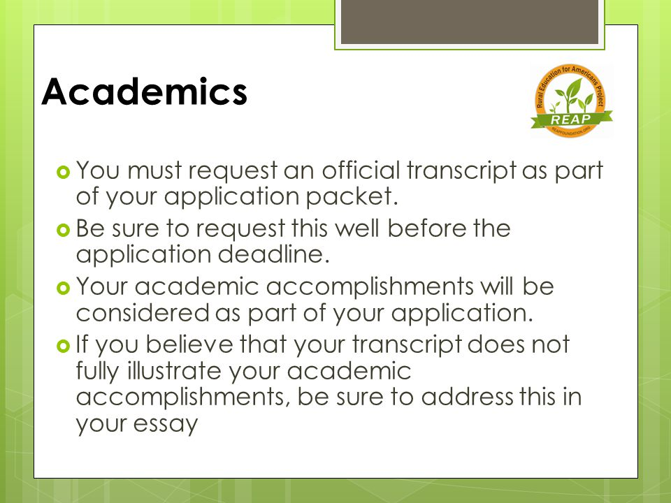 Academics  You must request an official transcript as part of your application packet.  Be sure to request this well before the application deadline