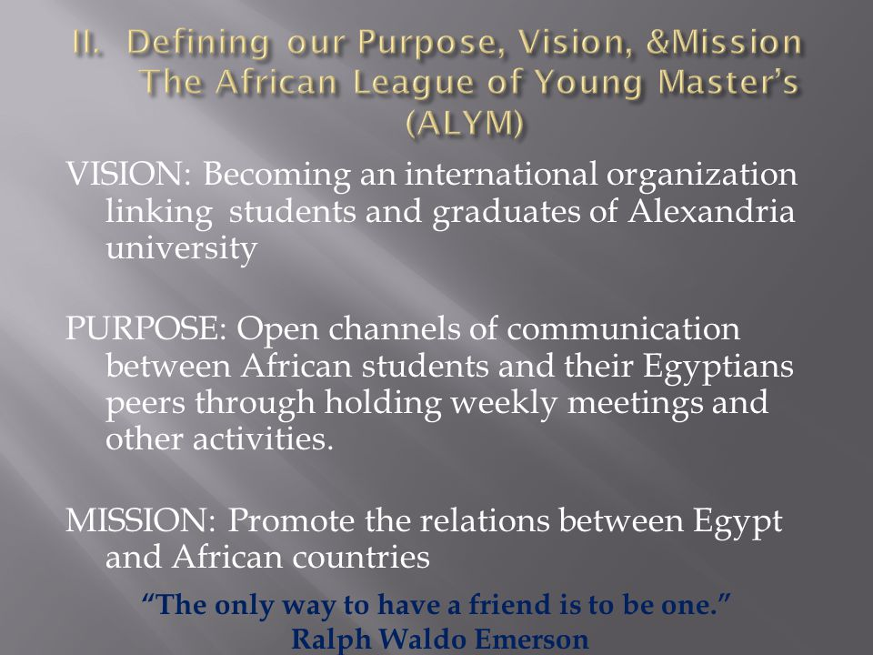VISION: Becoming an international organization linking students and graduates of Alexandria university PURPOSE: Open channels of communication between African students and their Egyptians peers through holding weekly meetings and other activities.