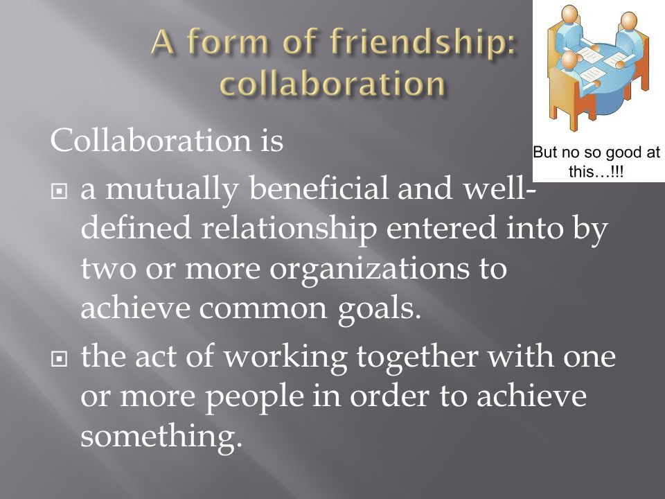 Collaboration is  a mutually beneficial and well- defined relationship entered into by two or more organizations to achieve common goals.