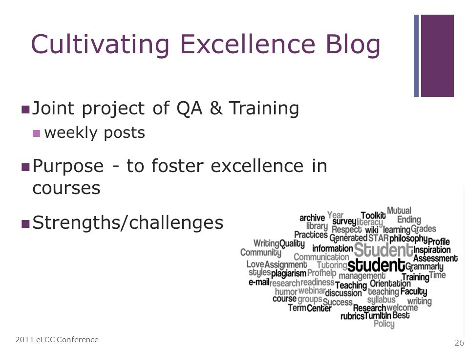 Cultivating Excellence Blog Joint project of QA & Training weekly posts Purpose - to foster excellence in courses Strengths/challenges 2011 eLCC Conference 26