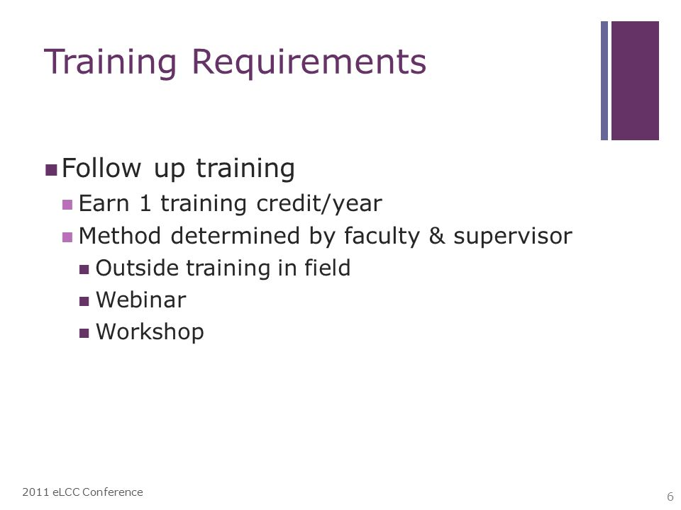 Training Requirements Follow up training Earn 1 training credit/year Method determined by faculty & supervisor Outside training in field Webinar Workshop 2011 eLCC Conference 6