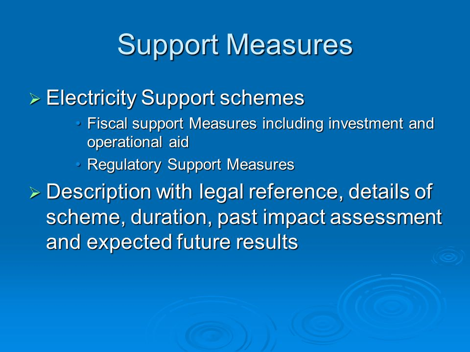 Support Measures  Electricity Support schemes Fiscal support Measures including investment and operational aidFiscal support Measures including investment and operational aid Regulatory Support MeasuresRegulatory Support Measures  Description with legal reference, details of scheme, duration, past impact assessment and expected future results