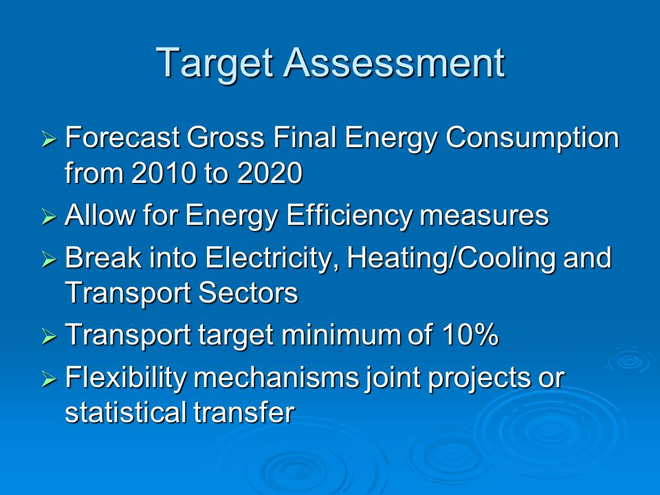 Target Assessment  Forecast Gross Final Energy Consumption from 2010 to 2020  Allow for Energy Efficiency measures  Break into Electricity, Heating/Cooling and Transport Sectors  Transport target minimum of 10%  Flexibility mechanisms joint projects or statistical transfer