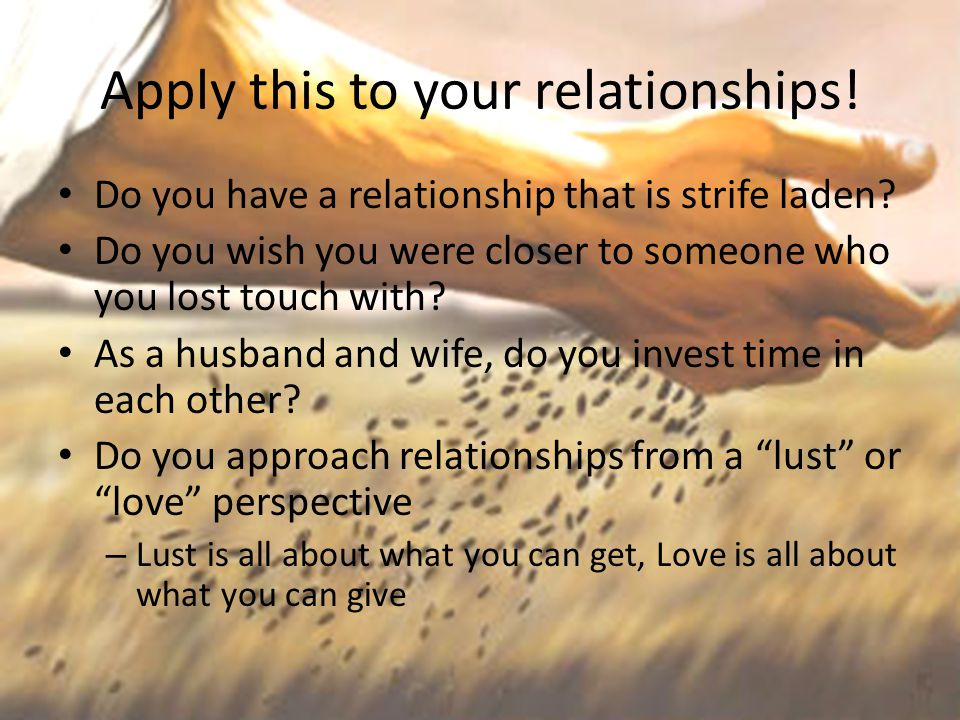 Apply this to your relationships! Do you have a relationship that is strife laden? Do you wish you were closer to someone who you lost touch with? As