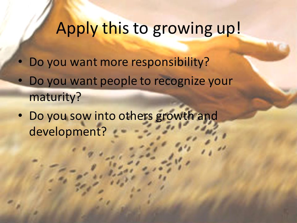 Apply this to growing up! Do you want more responsibility? Do you want people to recognize your maturity? Do you sow into others growth and developmen