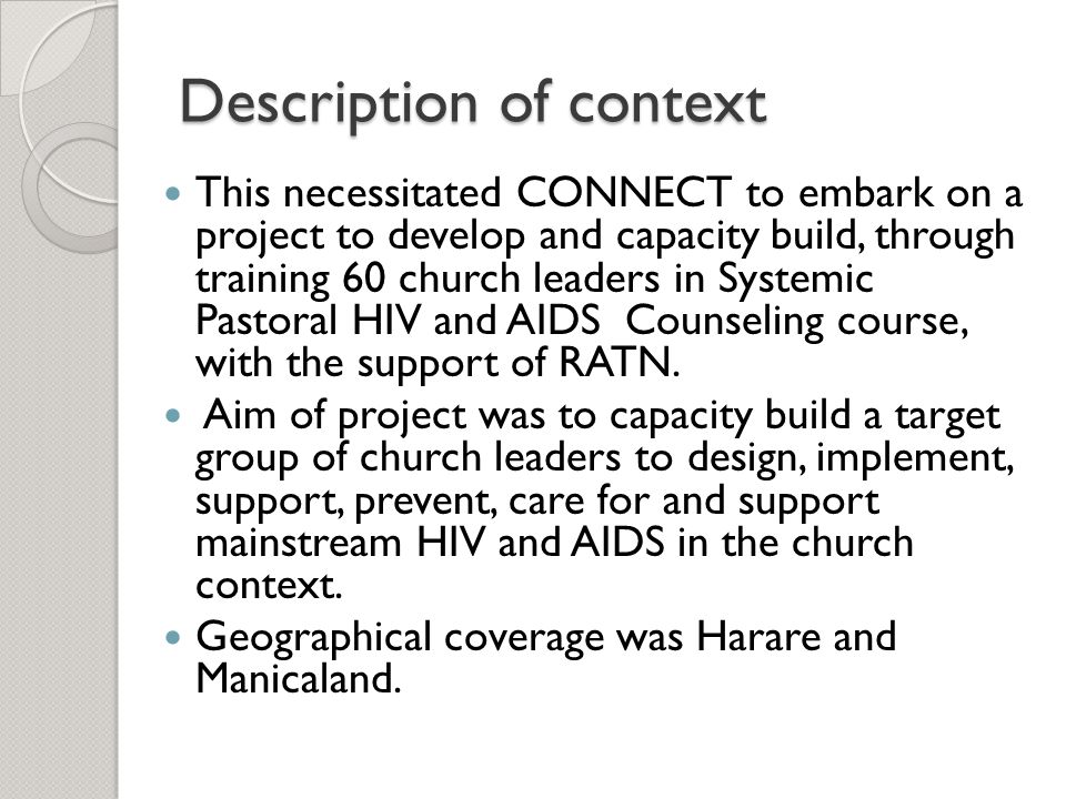 Description of context This necessitated CONNECT to embark on a project to develop and capacity build, through training 60 church leaders in Systemic Pastoral HIV and AIDS Counseling course, with the support of RATN.