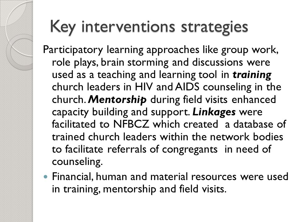Key interventions strategies Participatory learning approaches like group work, role plays, brain storming and discussions were used as a teaching and learning tool in training church leaders in HIV and AIDS counseling in the church.