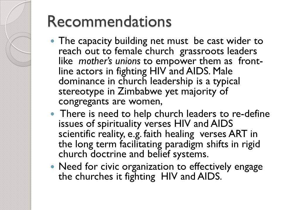 Recommendations The capacity building net must be cast wider to reach out to female church grassroots leaders like mother's unions to empower them as front- line actors in fighting HIV and AIDS.