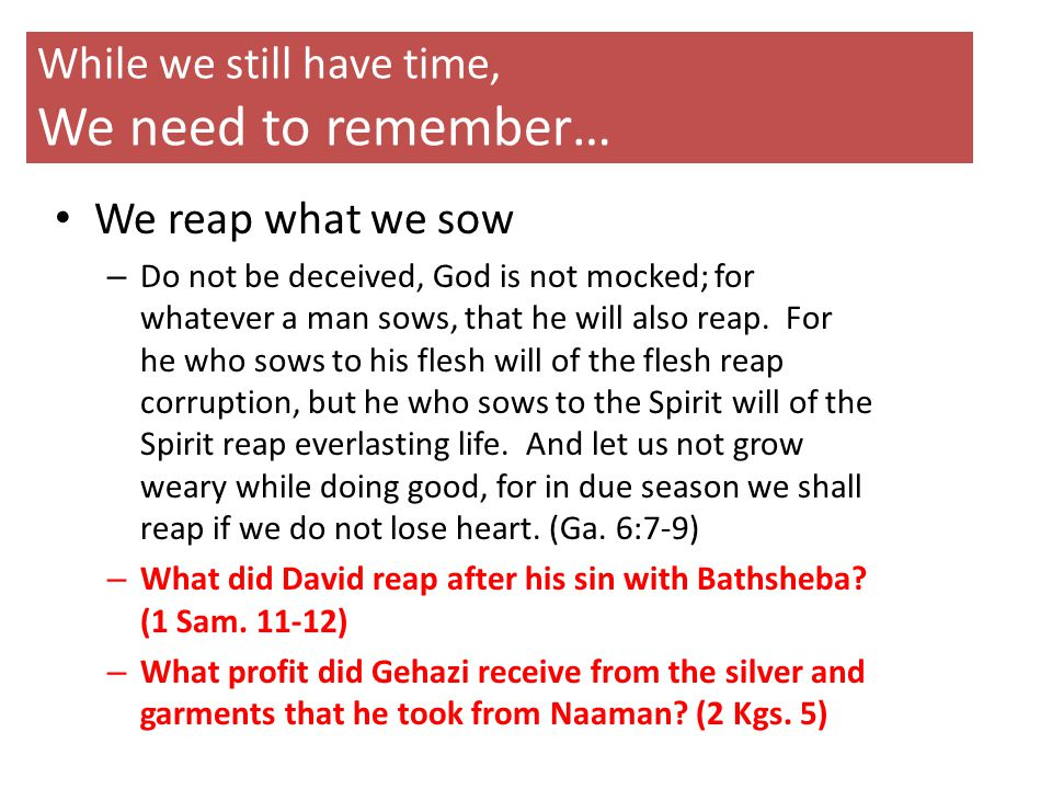 While we still have time, We need to remember… We reap what we sow – Do not be deceived, God is not mocked; for whatever a man sows, that he will also