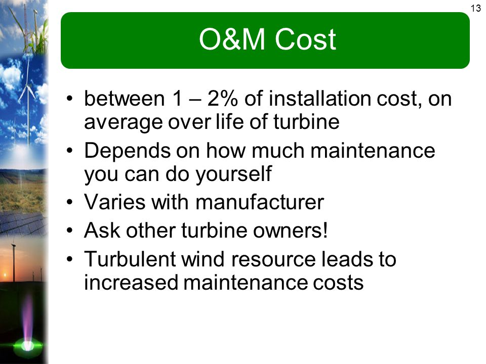 13 O&M Cost between 1 – 2% of installation cost, on average over life of turbine Depends on how much maintenance you can do yourself Varies with manufacturer Ask other turbine owners.